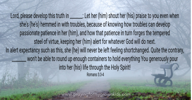Lord, please develop this truth in _______: Let her (him) shout her (his) praise to you even when she's (he's) hemmed in with troubles, because of knowing how troubles can develop passionate patience in her (him), and how that patience in turn forges the tempered steel of virtue, keeping her (him) alert for whatever God will do next. In alert expectancy such as this, she (he) will never be left feeling shortchanged. Quite the contrary, ________ won't be able to round up enough containers to hold everything You generously pour into her (his) life through the Holy Spirit!Romans 5:3-4