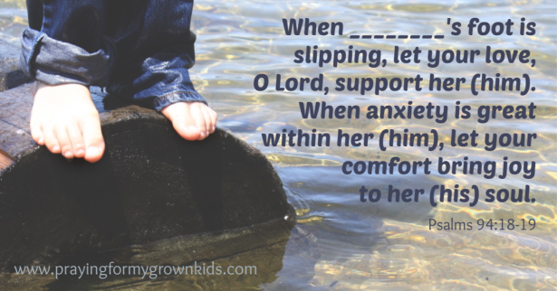 When ________'s foot is slipping, let your love, O Lord, support her (him). When anxiety is great within her (him), let your comfort bring joy to her (his) soul.Psalms 94:18-19