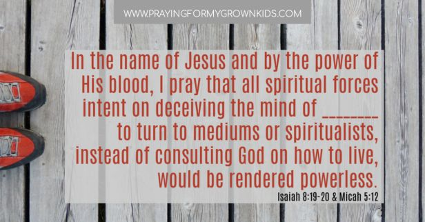 In the name of Jesus and by the power of His blood, I pray that all spiritual forces  intent on deceiving the mind of ________ to turn to mediums or spiritualists, instead of consulting God on how to live, would be rendered powerless. Isaiah 8:19-20 & Micah 5:12